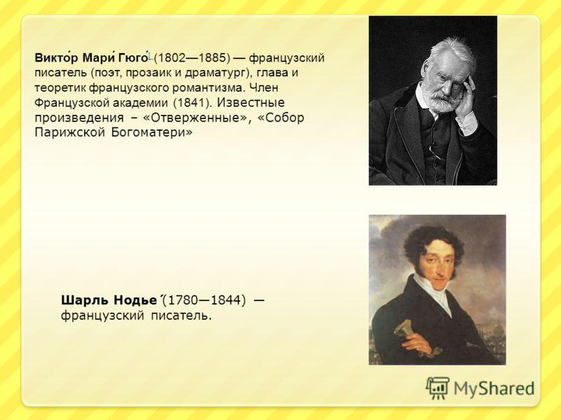 Викто́р Мари́ Гюго́ [ (18021885) французский писатель (поэт, прозаик и драматург), глава и теоретик французского романтизма. Член Французской академии (1841). Известные произведения – «Отверженные», «Собор Парижской Богоматери» [ Шарль Нодье́ (178018