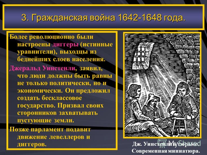 3. Гражданская война 1642-1648 года. Более революционно были настроены диггеры (истинные уравнители), выходцы из беднейших слоев населения. Джеральд Уинстенли, заявил, что люди должны быть равны не только политически, но и экономически. Он предложил