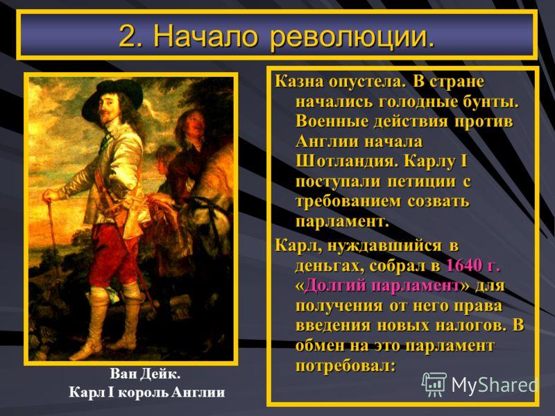 Ван Дейк. Карл I король Англии 2. Начало революции. Казна опустела. В стране начались голодные бунты. Военные действия против Англии начала Шотландия. Карлу I поступали петиции с требованием созвать парламент. Карл, нуждавшийся в деньгах, собрал в 16