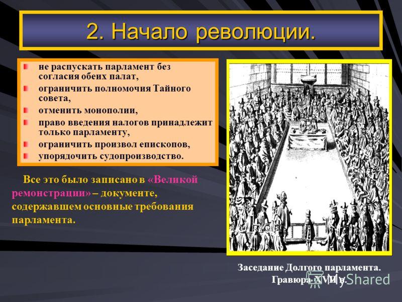 2. Начало революции. не распускать парламент без согласия обеих палат, ограничить полномочия Тайного совета, отменить монополии, право введения налогов принадлежит только парламенту, ограничить произвол епископов, упорядочить судопроизводство. Заседа