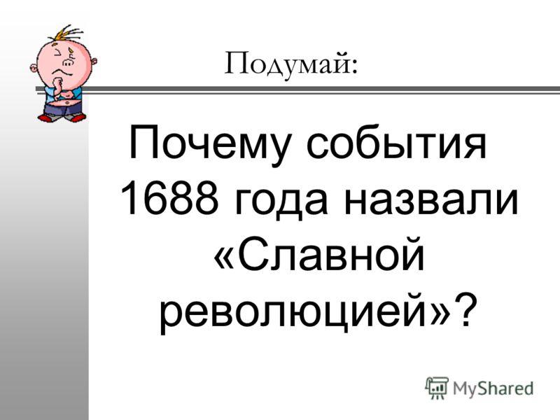 Подумай: Почему события 1688 года назвали «Славной революцией»?