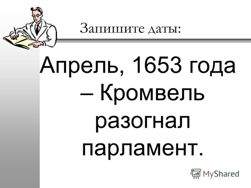 Запишите даты: Апрель, 1653 года – Кромвель разогнал парламент.