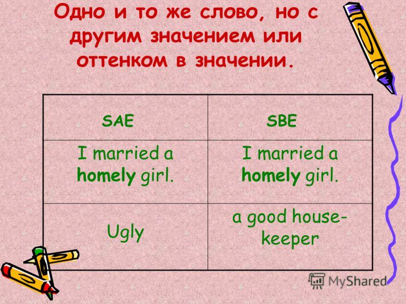 Одно и то же слово, но с другим значением или оттенком в значении. SAE SBE I married a homely girl. Ugly a good house- keeper