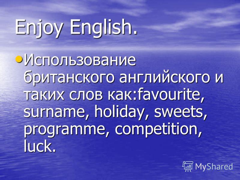 Enjoy English. Использование британского английского и таких слов как:favourite, surname, holiday, sweets, programme, competition, luck. Использование британского английского и таких слов как:favourite, surname, holiday, sweets, programme, competitio