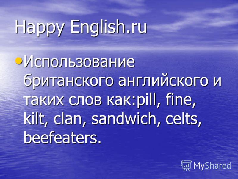 Happy English.ru Использование британского английского и таких слов как:pill, fine, kilt, clan, sandwich, celts, beefeaters. Использование британского английского и таких слов как:pill, fine, kilt, clan, sandwich, celts, beefeaters.