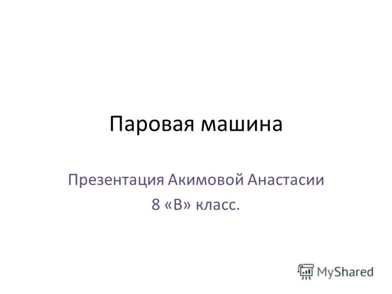 Паровая машина Презентация Акимовой Анастасии 8 «В» класс.