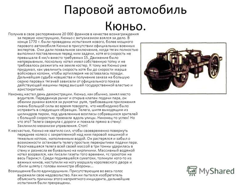 Паровой автомобиль Кюньо. Получив в свое распоряжение 20 000 франков в качестве вознаграждения за первую конструкцию, Кюньо с энтузиазмом взялся за дело. В конце 1770 г. были проведены испытания нового, более мощного парового автомобиля Кюньо в прису