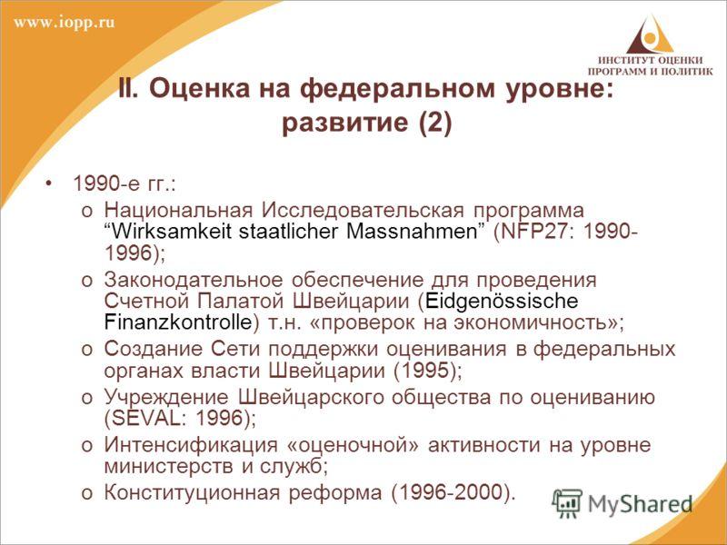 II. Оценка на федеральном уровне: развитие (2) 1990-е гг.: oНациональная Исследовательская программа Wirksamkeit staatlicher Massnahmen (NFP27: 1990- 1996); oЗаконодательное обеспечение для проведения Счетной Палатой Швейцарии (Eidgenössische Finanzk
