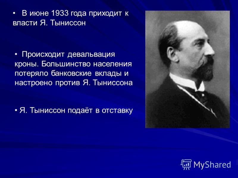 Происходит девальвация кроны. Большинство населения потеряло банковские вклады и настроено против Я. Тыниссона В июне 1933 года приходит к власти Я. Тыниссон Я. Тыниссон подаёт в отставку