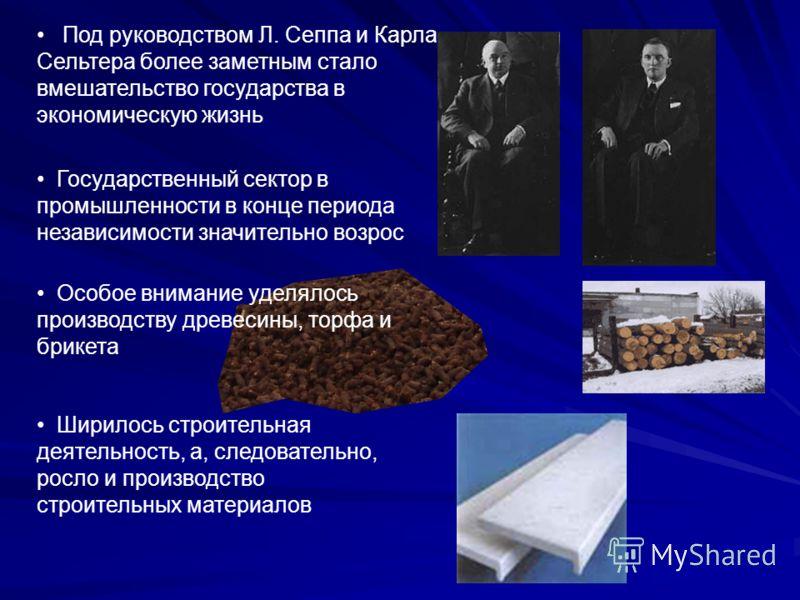 Государственный сектор в промышленности в конце периода независимости значительно возрос Под руководством Л. Сеппа и Карла Сельтера более заметным стало вмешательство государства в экономическую жизнь Особое внимание уделялось производству древесины,