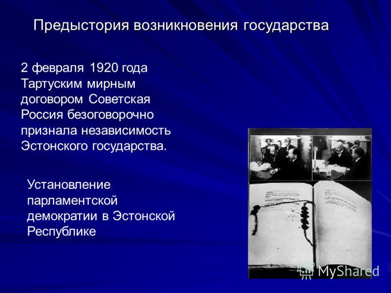 Предыстория возникновения государства 2 февраля 1920 года Тартуским мирным договором Советская Россия безоговорочно признала независимость Эстонского государства. Установление парламентской демократии в Эстонской Республике
