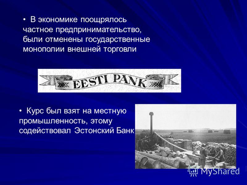 Курс был взят на местную промышленность, этому содействовал Эстонский Банк В экономике поощрялось частное предпринимательство, были отменены государственные монополии внешней торговли