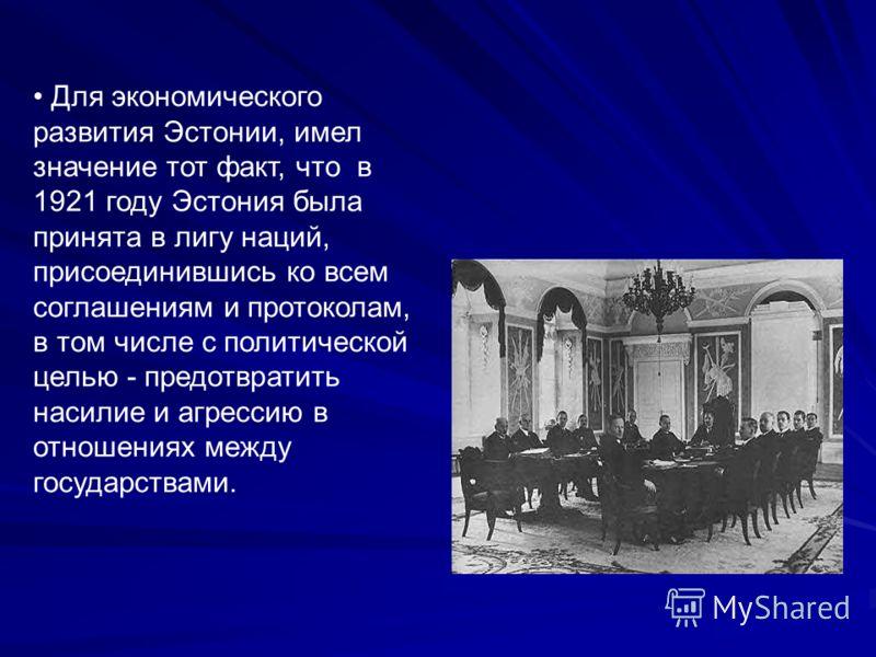 Для экономического развития Эстонии, имел значение тот факт, что в 1921 году Эстония была принята в лигу наций, присоединившись ко всем соглашениям и протоколам, в том числе с политической целью - предотвратить насилие и агрессию в отношениях между г