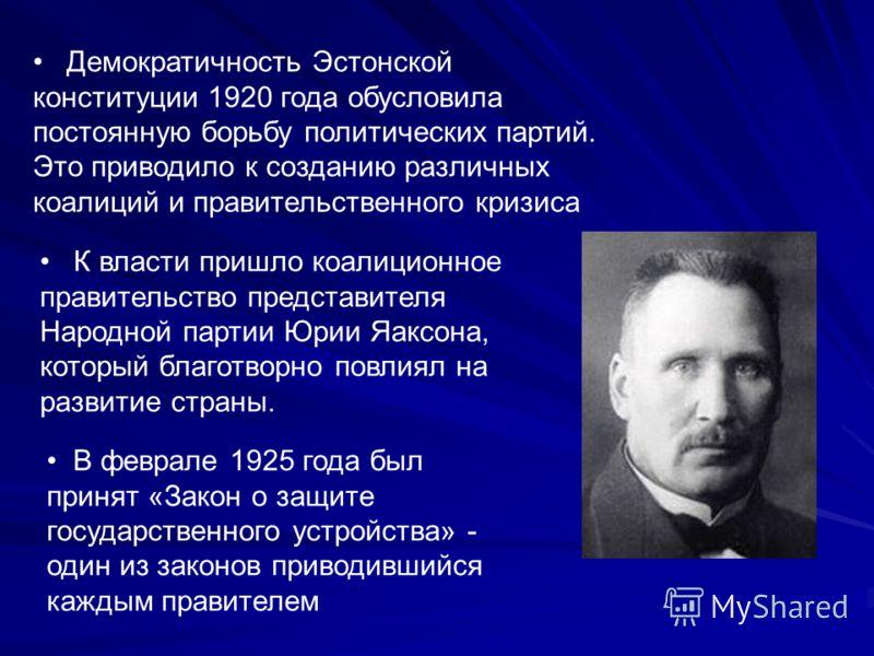 В феврале 1925 года был принят «Закон о защите государственного устройства» - один из законов приводившийся каждым правителем Демократичность Эстонской конституции 1920 года обусловила постоянную борьбу политических партий. Это приводило к созданию р