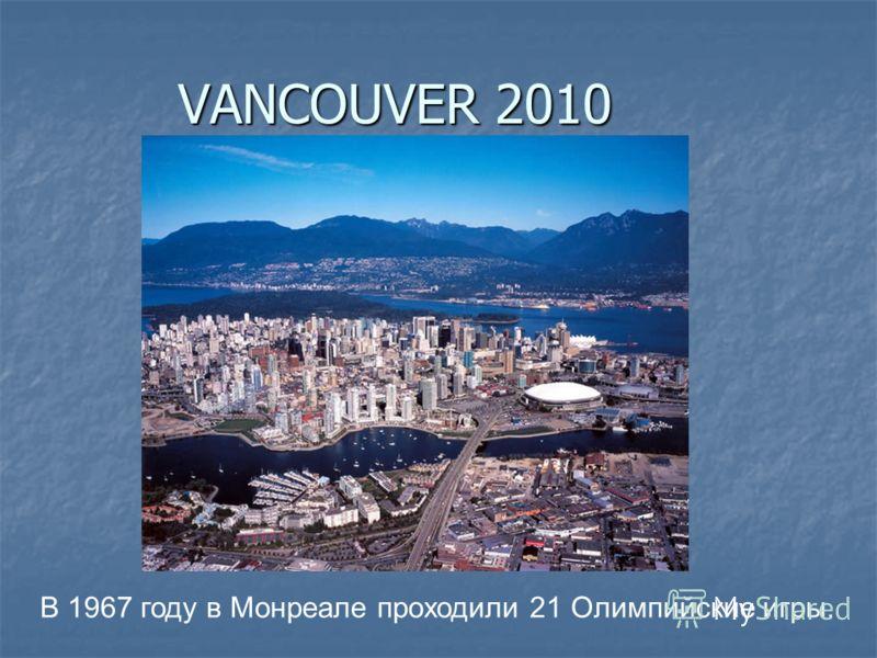 VANCOUVER 2010 В 1967 году в Монреале проходили 21 Олимпийские игры.