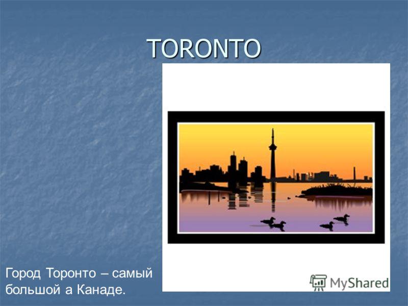 TORONTO Город Торонто – самый большой а Канаде.