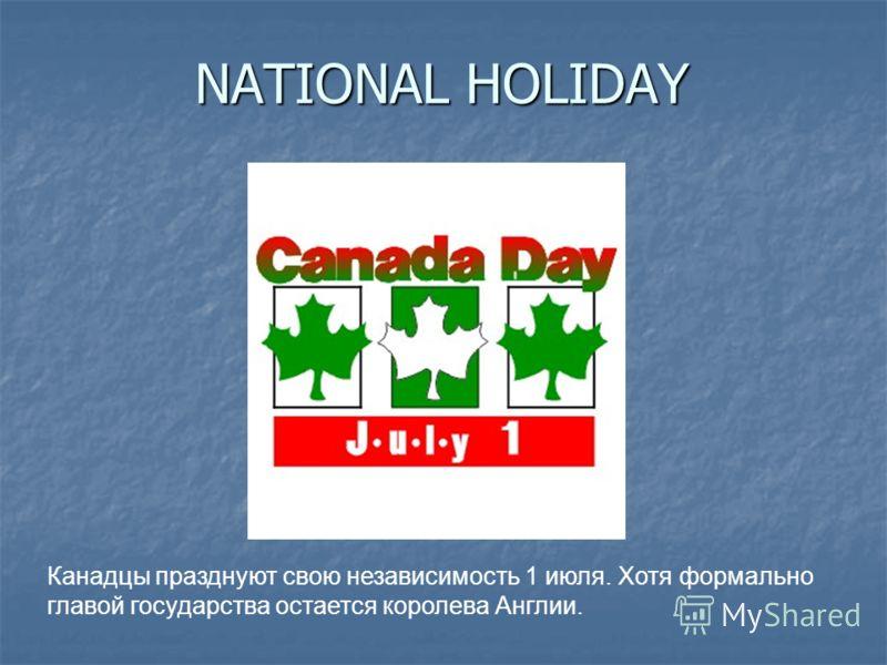 NATIONAL HOLIDAY Канадцы празднуют свою независимость 1 июля. Хотя формально главой государства остается королева Англии.