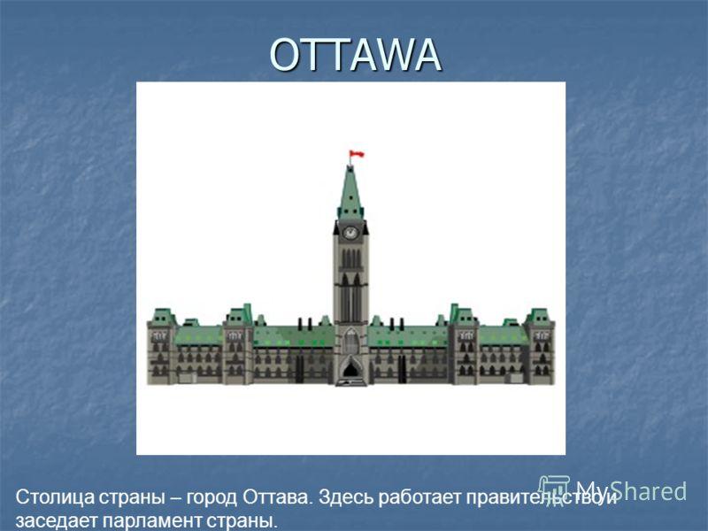 OTTAWA Столица страны – город Оттава. Здесь работает правительство и заседает парламент страны.