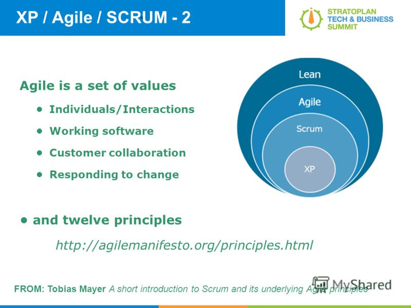 < XP / Agile / SCRUM - 2 Agile is a set of values Individuals/Interactions Working software Customer collaboration Responding to change and twelve principles http://agilemanifesto.org/principles.html FROM: Tobias Mayer A short introduction to Scrum a