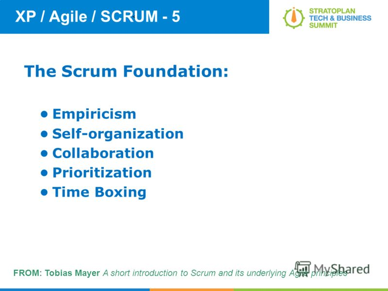 < XP / Agile / SCRUM - 5 The Scrum Foundation: Empiricism Self-organization Collaboration Prioritization Time Boxing FROM: Tobias Mayer A short introduction to Scrum and its underlying Agile principles