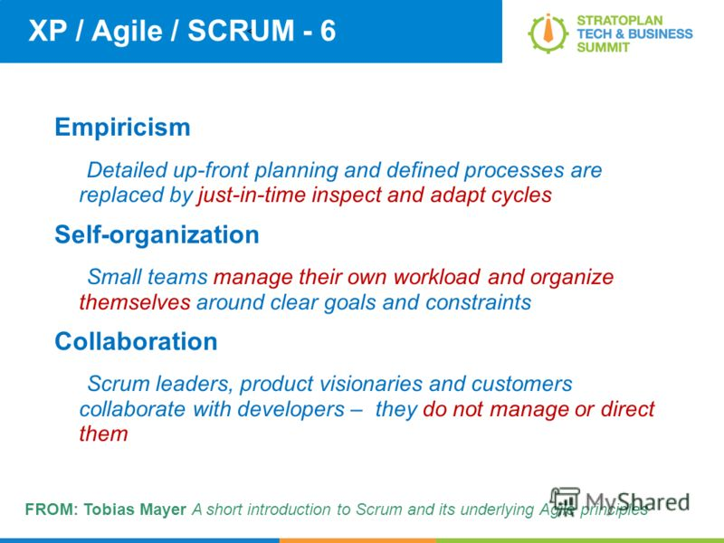 < XP / Agile / SCRUM - 6 Empiricism Detailed up-front planning and defined processes are replaced by just-in-time inspect and adapt cycles Self-organization Small teams manage their own workload and organize themselves around clear goals and constrai