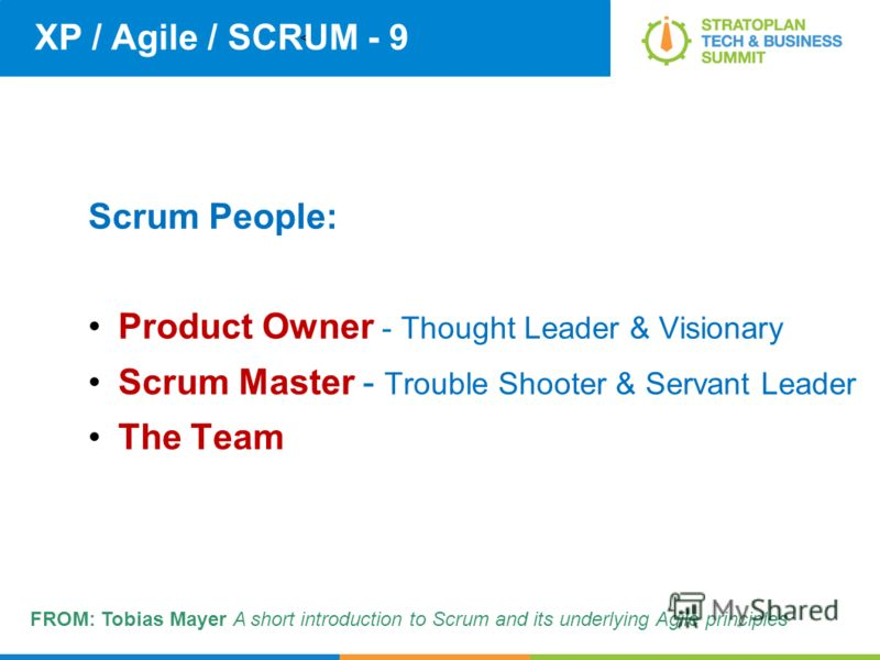 < XP / Agile / SCRUM - 9 Scrum People: Product Owner - Thought Leader & Visionary Scrum Master - Trouble Shooter & Servant Leader The Team FROM: Tobias Mayer A short introduction to Scrum and its underlying Agile principles