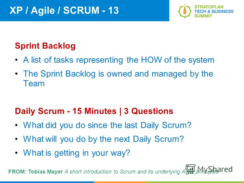 < XP / Agile / SCRUM - 13 Sprint Backlog A list of tasks representing the HOW of the system The Sprint Backlog is owned and managed by the Team Daily Scrum - 15 Minutes | 3 Questions What did you do since the last Daily Scrum? What will you do by the