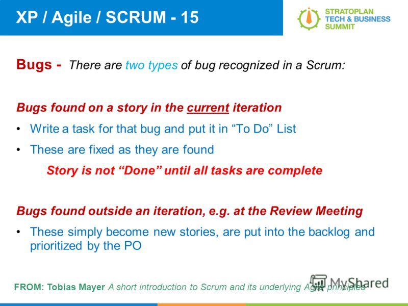 < XP / Agile / SCRUM - 15 Bugs - There are two types of bug recognized in a Scrum: Bugs found on a story in the current iteration Write a task for that bug and put it in To Do List These are fixed as they are found Story is not Done until all tasks a