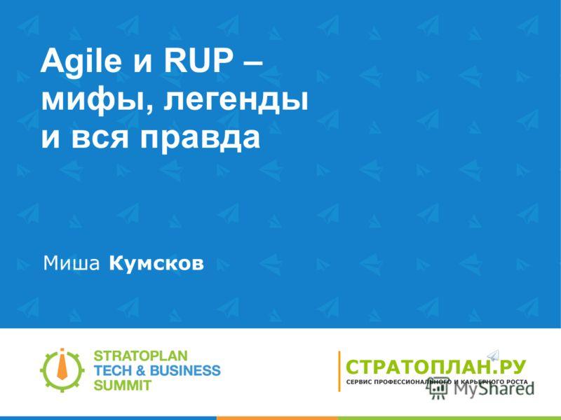 Agile и RUP – мифы, легенды и вся правда Миша Кумсков
