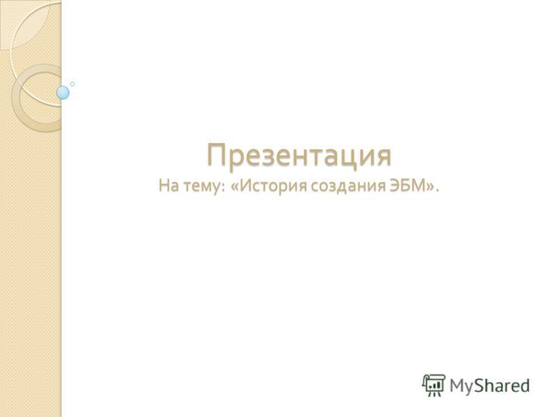 Презентация На тему : « История создания ЭБМ ».