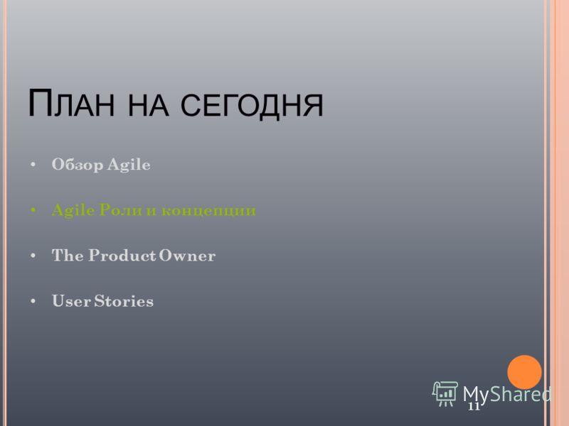 П ЛАН НА СЕГОДНЯ 11 Обзор Agile Agile Роли и концепции The Product Owner User Stories