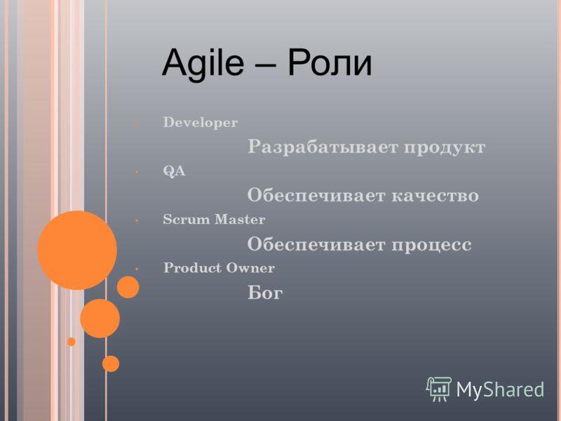 Agile – Роли Developer Разрабатывает продукт QA Обеспечивает качество Scrum Master Обеспечивает процесс Product Owner Бог