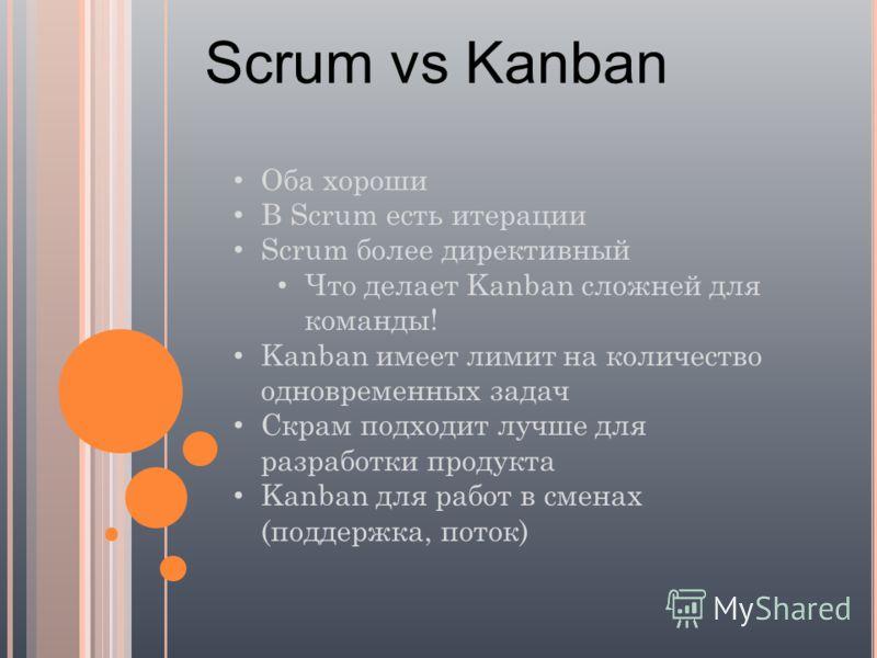Scrum vs Kanban Оба хороши В Scrum есть итерации Scrum более директивный Что делает Kanban сложней для команды! Kanban имеет лимит на количество одновременных задач Скрам подходит лучше для разработки продукта Kanban для работ в сменах (поддержка, по