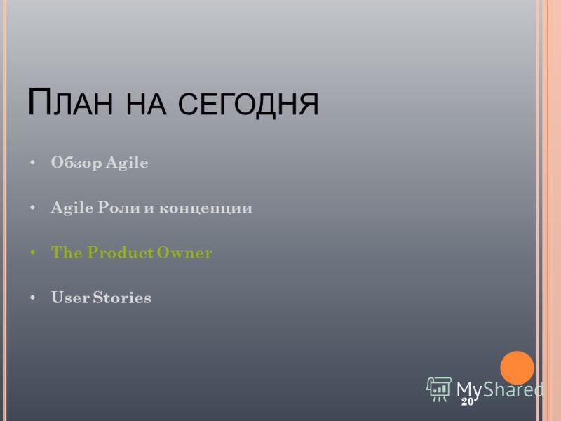 П ЛАН НА СЕГОДНЯ 20 Обзор Agile Agile Роли и концепции The Product Owner User Stories