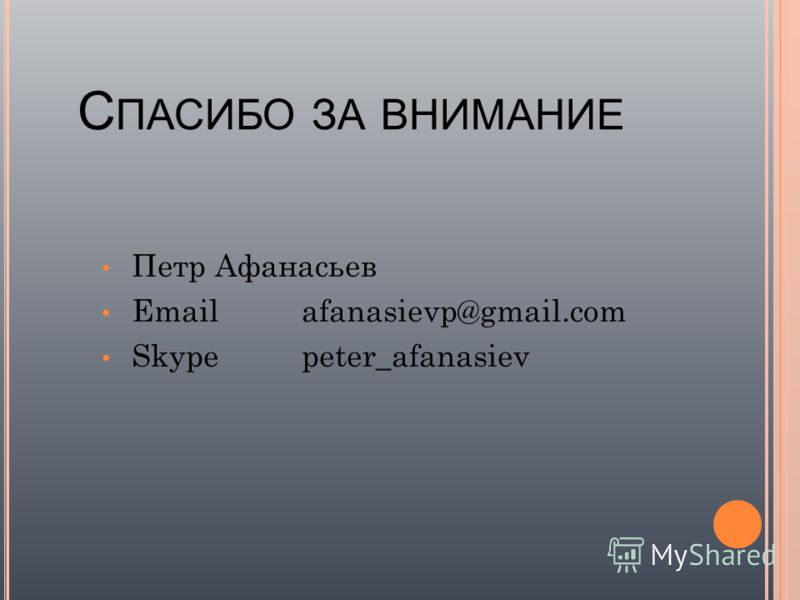 С ПАСИБО ЗА ВНИМАНИЕ Петр Афанасьев Emailafanasievp@gmail.com Skypepeter_afanasiev