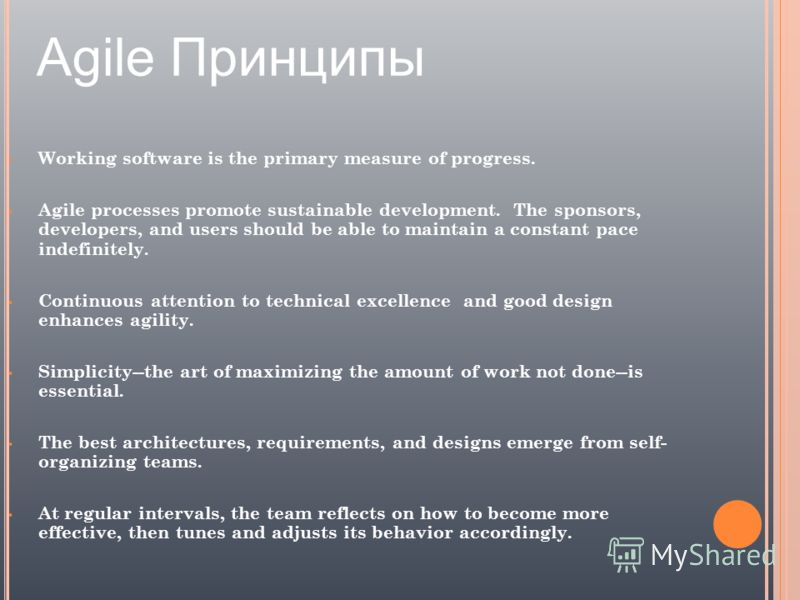 Agile Принципы Working software is the primary measure of progress. Agile processes promote sustainable development. The sponsors, developers, and users should be able to maintain a constant pace indefinitely. Continuous attention to technical excell
