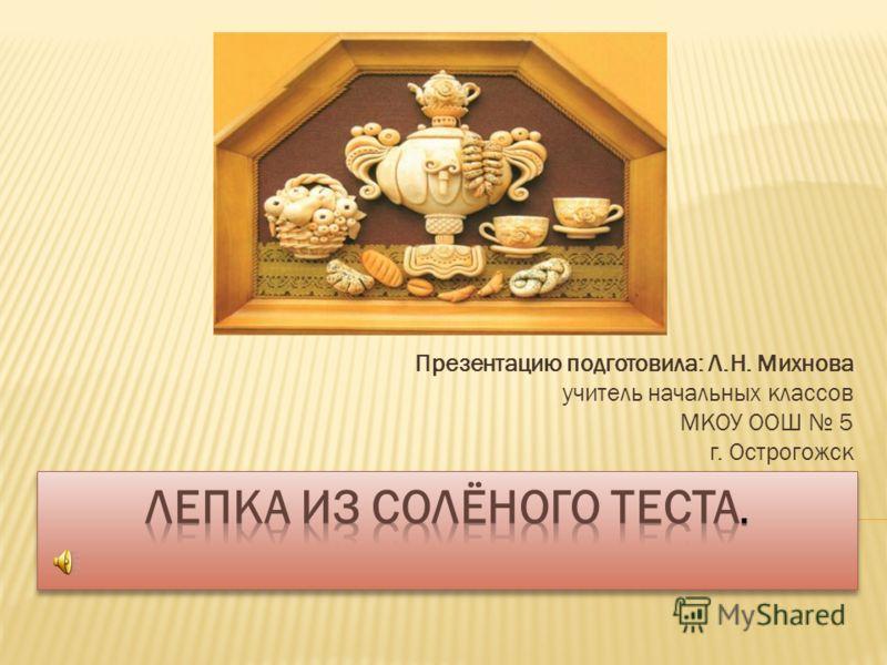 Презентацию подготовила: Л.Н. Михнова учитель начальных классов МКОУ ООШ 5 г. Острогожск