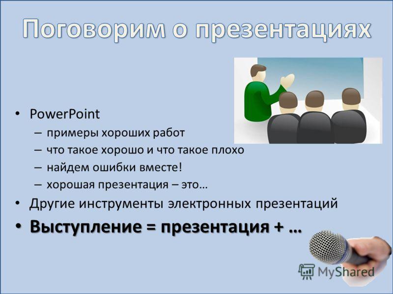 PowerPoint – примеры хороших работ – что такое хорошо и что такое плохо – найдем ошибки вместе! – хорошая презентация – это… Другие инструменты электронных презентаций Выступление = презентация + … Выступление = презентация + …