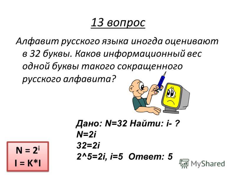 Алфавит русского языка иногда оценивают в 32 буквы. Каков информационный вес одной буквы такого сокращенного русского алфавита? N = 2 i I = K*I N = 2 i I = K*I 13 вопрос Дано: N=32 Найти: i- ? N=2i 32=2i 2^5=2i, i=5 Ответ: 5
