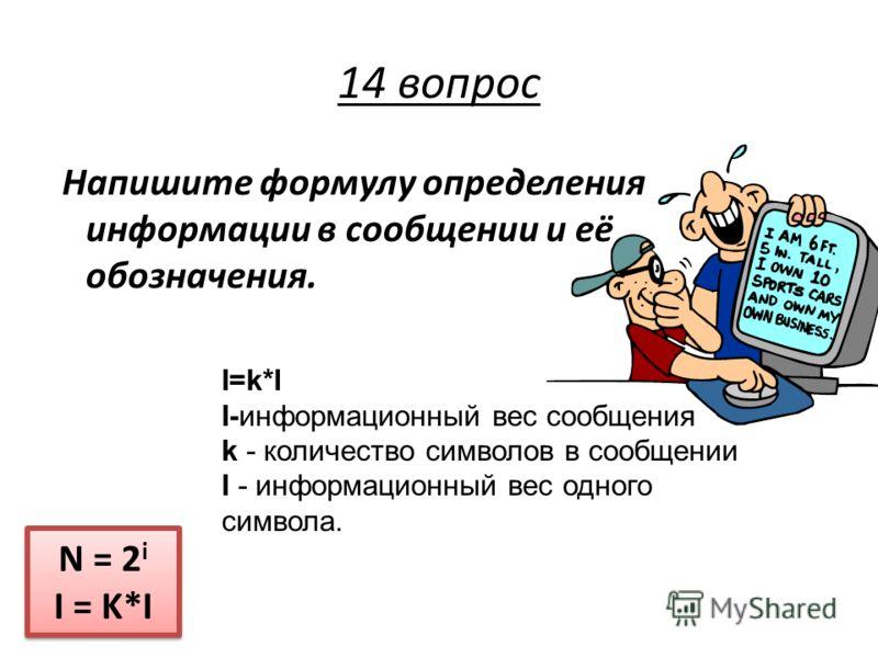 Напишите формулу определения информации в сообщении и её обозначения. I=k*II=k*I I-информационный вес сообщения k - количество символов в сообщении I - информационный вес одного символа. N = 2 i I = K*I N = 2 i I = K*I 14 вопрос