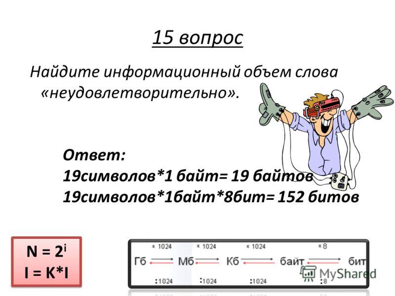 Найдите информационный объем слова «неудовлетворительно». N = 2 i I = K*I N = 2 i I = K*I 15 вопрос Ответ: 19символов*1 байт= 19 байтов 19символов*1байт*8бит= 152 битов