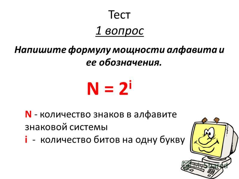 Тест 1 вопрос Напишите формулу мощности алфавита и ее обозначения. N = 2 i N - количество знаков в алфавите знаковой системы i - количество битов на одну букву