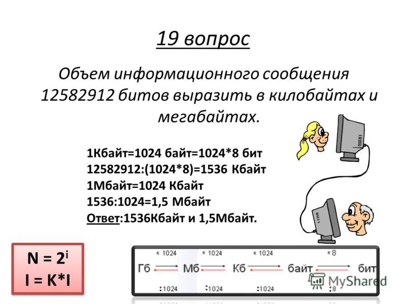 Объем информационного сообщения 12582912 битов выразить в килобайтах и мегабайтах. N = 2 i I = K*I N = 2 i I = K*I 19 вопрос 1Кбайт=1024 байт=1024*8 бит 12582912:(1024*8)=1536 Кбайт 1Мбайт=1024 Кбайт 1536:1024=1,5 Мбайт Ответ:1536Кбайт и 1,5Мбайт.