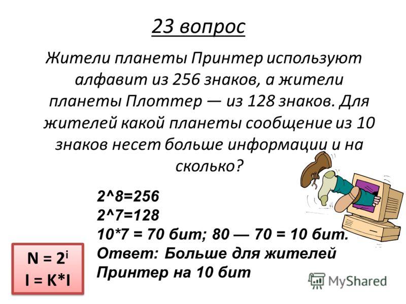 Жители планеты Принтер используют алфавит из 256 знаков, а жители планеты Плоттер из 128 знаков. Для жителей какой планеты сообщение из 10 знаков несет больше информации и на сколько? N = 2 i I = K*I N = 2 i I = K*I 23 вопрос 2^8=256 2^7=128 10*7 = 7