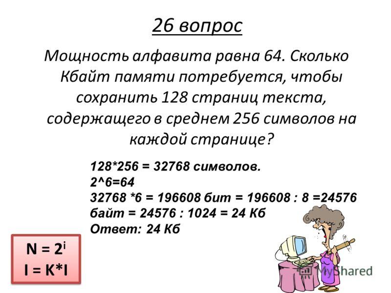 Мощность алфавита равна 64. Сколько Кбайт памяти потребуется, чтобы сохранить 128 страниц текста, содержащего в среднем 256 символов на каждой странице? N = 2 i I = K*I N = 2 i I = K*I 26 вопрос 128*256 = 32768 символов. 2^6=64 32768 *6 = 196608 бит