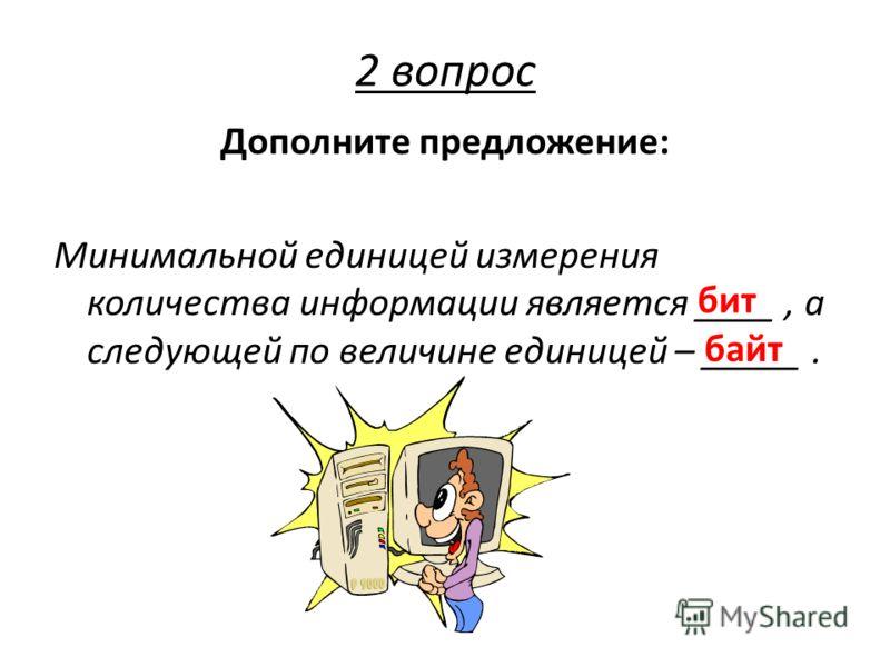 Дополните предложение: Минимальной единицей измерения количества информации является ____, а следующей по величине единицей – _____. бит байт 2 вопрос
