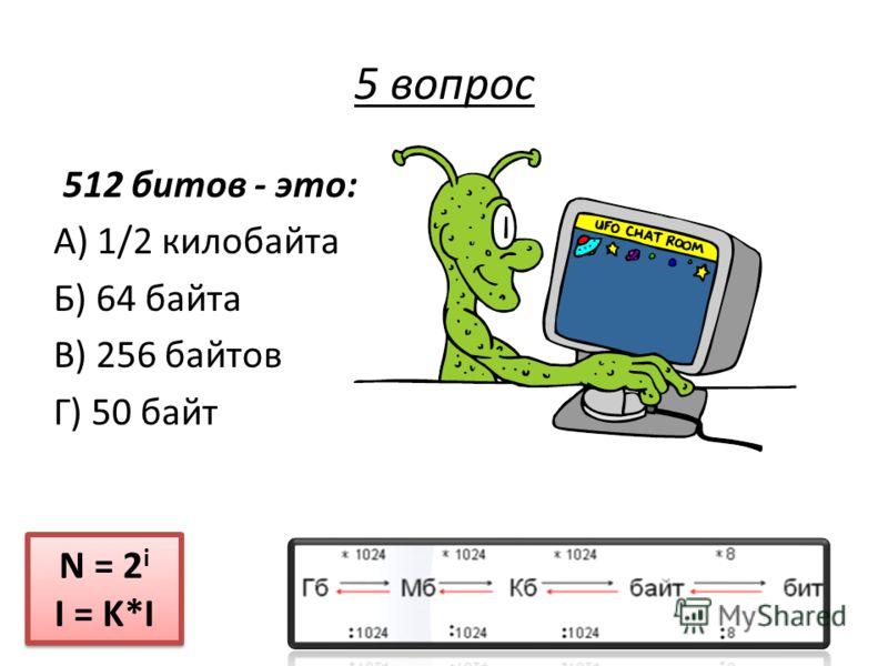 512 битов - это: А) 1/2 килобайта Б) 64 байта В) 256 байтов Г) 50 байт N = 2 i I = K*I N = 2 i I = K*I 5 вопрос