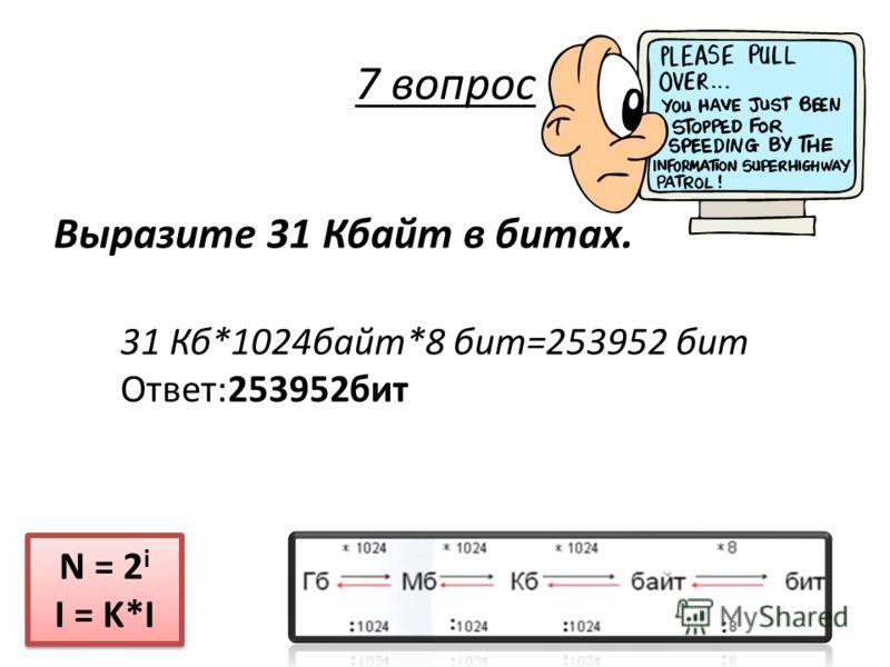 Выразите 31 Кбайт в битах. N = 2 i I = K*I N = 2 i I = K*I 7 вопрос 31 Кб*1024байт*8 бит=253952 бит Ответ:253952бит