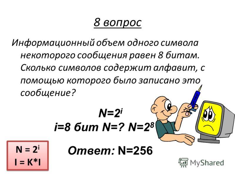 Информационный объем одного символа некоторого сообщения равен 8 битам. Сколько символов содержит алфавит, с помощью которого было записано это сообщение? N = 2 i I = K*I N = 2 i I = K*I 8 вопрос N=2 i i=8 бит N=? N=2 8 Ответ: N=256