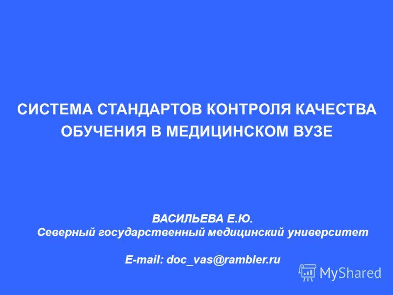СИСТЕМА СТАНДАРТОВ КОНТРОЛЯ КАЧЕСТВА ОБУЧЕНИЯ В МЕДИЦИНСКОМ ВУЗЕ ВАСИЛЬЕВА Е.Ю. Северный государственный медицинский университет E-mail: doc_vas@rambler.ru